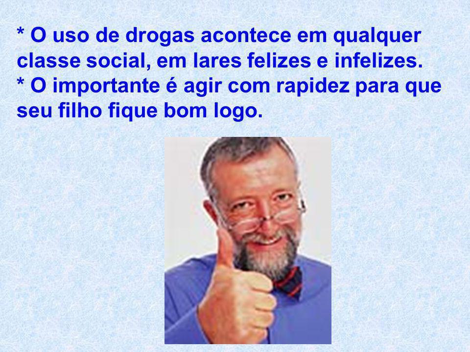 * O uso de drogas acontece em qualquer classe social, em lares felizes e infelizes.