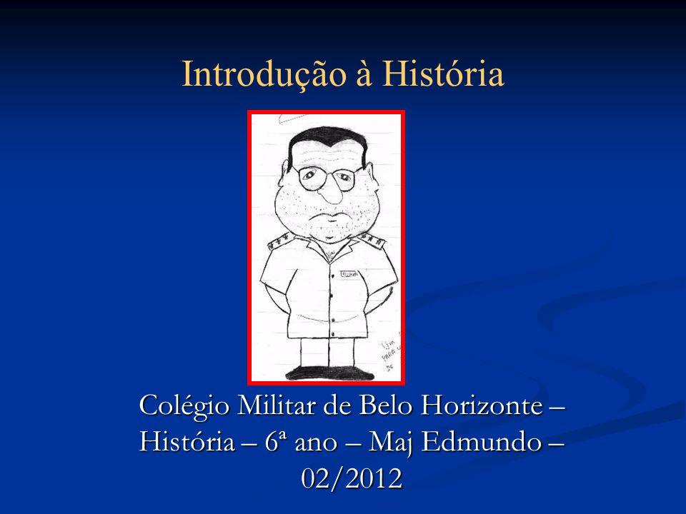 Introdução à História Colégio Militar de Belo Horizonte – História – 6ª ano – Maj Edmundo – 02/2012