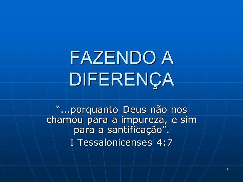 FAZENDO A DIFERENÇA ...porquanto Deus não nos chamou para a impureza, e sim para a santificação .
