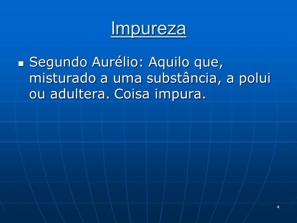 Impureza Segundo Aurélio: Aquilo que, misturado a uma substância, a polui ou adultera.