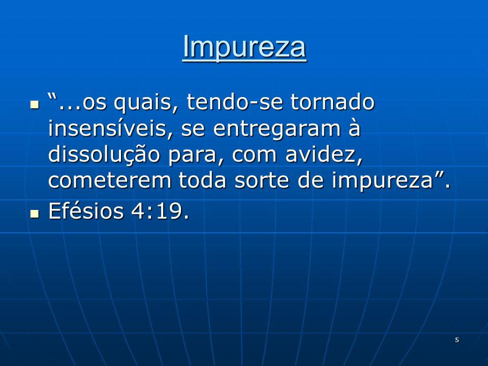 Impureza ...os quais, tendo-se tornado insensíveis, se entregaram à dissolução para, com avidez, cometerem toda sorte de impureza .