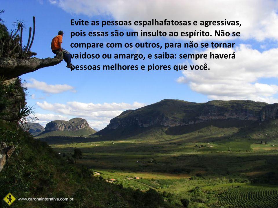Evite as pessoas espalhafatosas e agressivas, pois essas são um insulto ao espírito.
