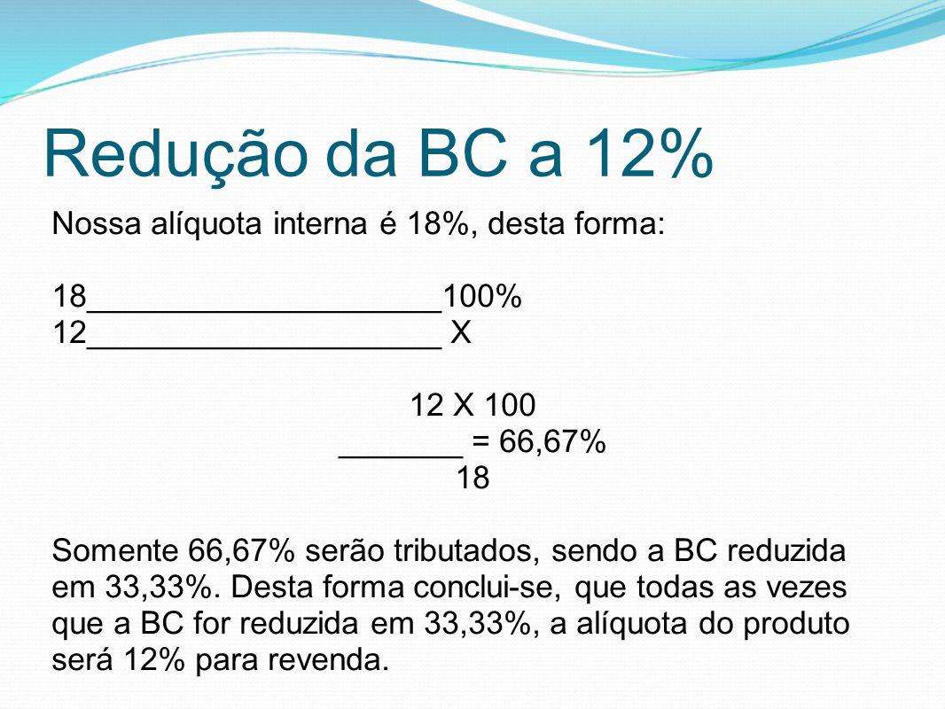 Redução da BC a 12% Nossa alíquota interna é 18%, desta forma: