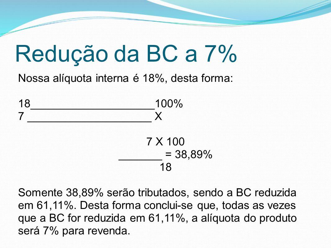 Redução da BC a 7% Nossa alíquota interna é 18%, desta forma: