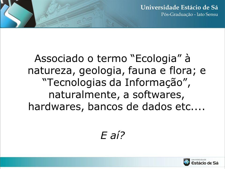 Associado o termo Ecologia à natureza, geologia, fauna e flora; e Tecnologias da Informação , naturalmente, a softwares, hardwares, bancos de dados etc....