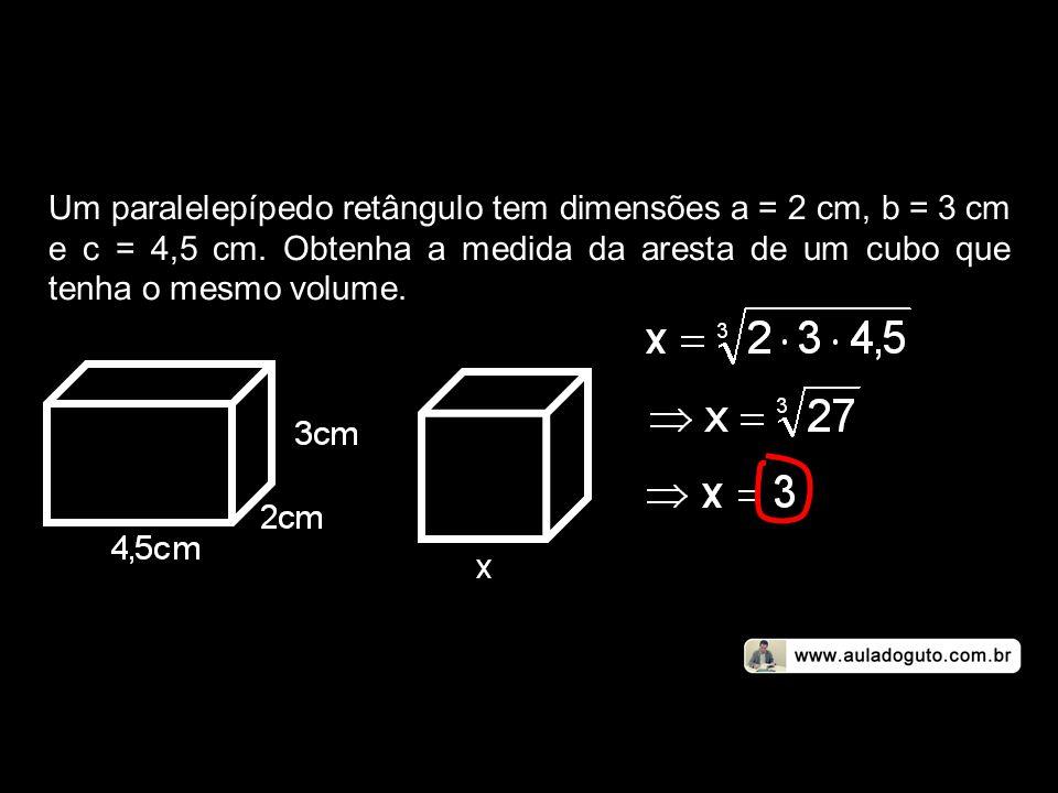 Um paralelepípedo retângulo tem dimensões a = 2 cm, b = 3 cm e c = 4,5 cm.