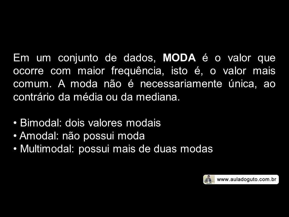 Em um conjunto de dados, MODA é o valor que ocorre com maior frequência, isto é, o valor mais comum. A moda não é necessariamente única, ao contrário da média ou da mediana.