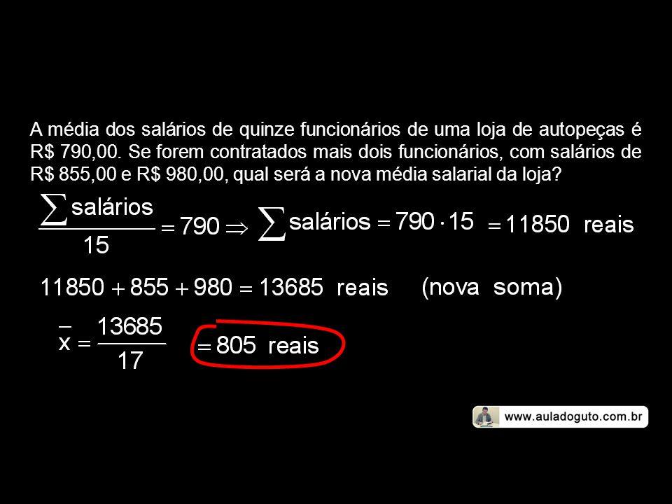 A média dos salários de quinze funcionários de uma loja de autopeças é R$ 790,00.