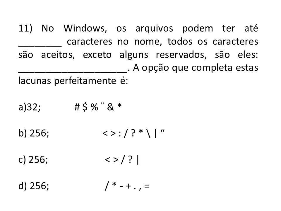 11) No Windows, os arquivos podem ter até ________ caracteres no nome, todos os caracteres são aceitos, exceto alguns reservados, são eles: ____________________. A opção que completa estas lacunas perfeitamente é: