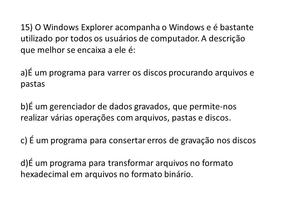 15) O Windows Explorer acompanha o Windows e é bastante utilizado por todos os usuários de computador. A descrição que melhor se encaixa a ele é: