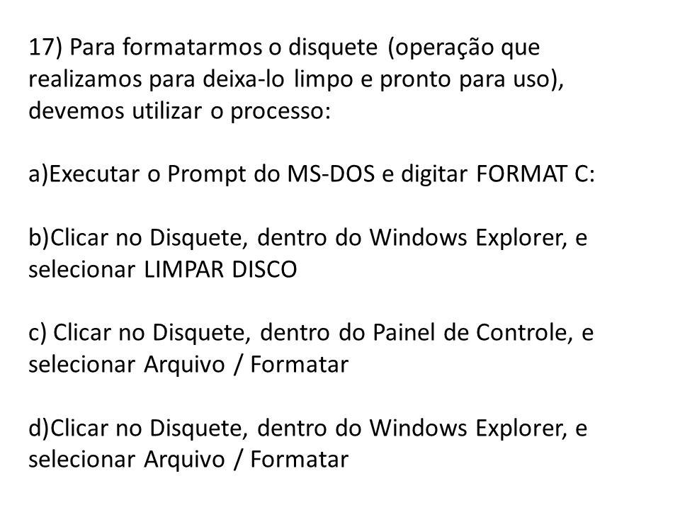 17) Para formatarmos o disquete (operação que realizamos para deixa-lo limpo e pronto para uso), devemos utilizar o processo: