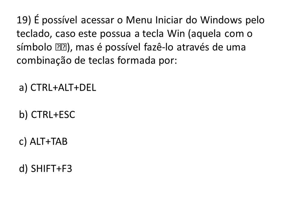 19) É possível acessar o Menu Iniciar do Windows pelo teclado, caso este possua a tecla Win (aquela com o símbolo ), mas é possível fazê-lo através de uma combinação de teclas formada por: