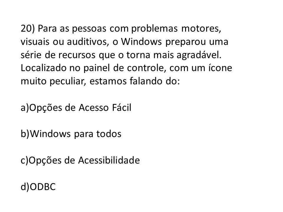 20) Para as pessoas com problemas motores, visuais ou auditivos, o Windows preparou uma série de recursos que o torna mais agradável. Localizado no painel de controle, com um ícone muito peculiar, estamos falando do: