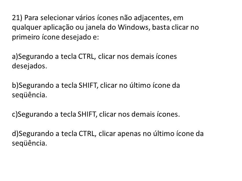 21) Para selecionar vários ícones não adjacentes, em qualquer aplicação ou janela do Windows, basta clicar no primeiro ícone desejado e: