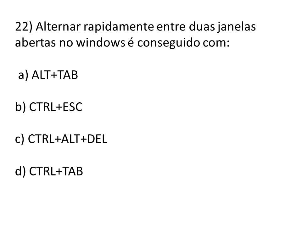 22) Alternar rapidamente entre duas janelas abertas no windows é conseguido com: