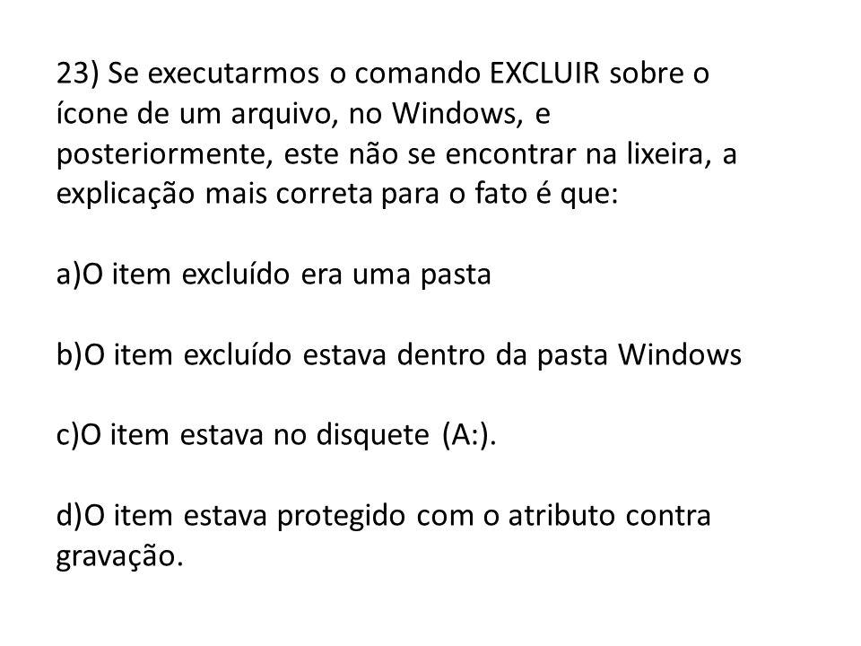 23) Se executarmos o comando EXCLUIR sobre o ícone de um arquivo, no Windows, e posteriormente, este não se encontrar na lixeira, a explicação mais correta para o fato é que: