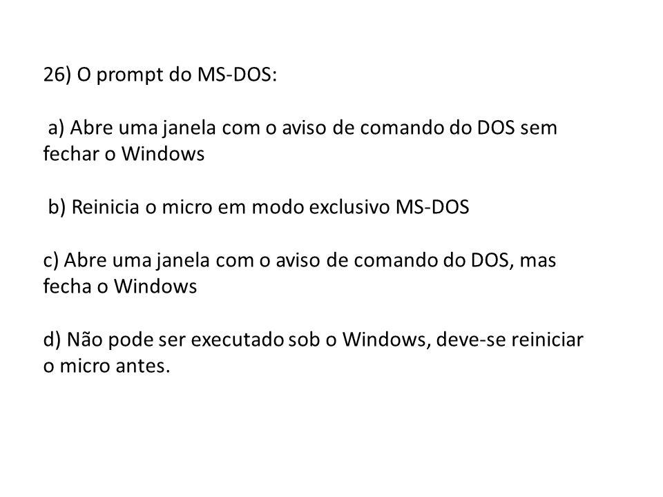 26) O prompt do MS-DOS: a) Abre uma janela com o aviso de comando do DOS sem fechar o Windows. b) Reinicia o micro em modo exclusivo MS-DOS.
