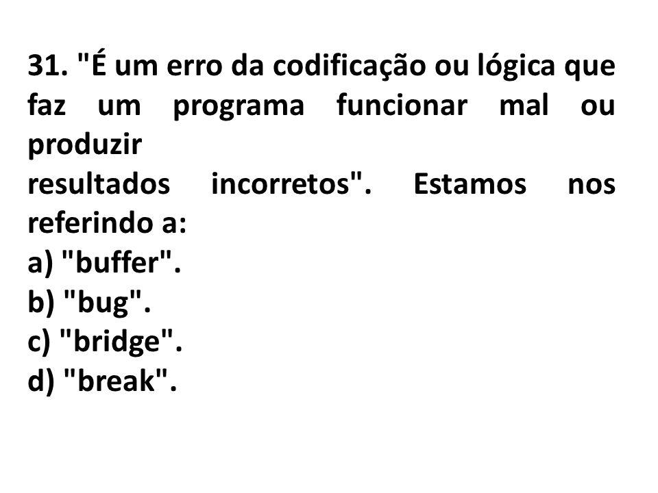 31. É um erro da codificação ou lógica que faz um programa funcionar mal ou produzir