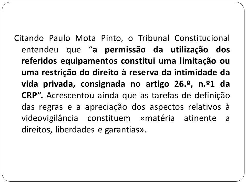 Citando Paulo Mota Pinto, o Tribunal Constitucional entendeu que a permissão da utilização dos referidos equipamentos constitui uma limitação ou uma restrição do direito à reserva da intimidade da vida privada, consignada no artigo 26.º, n.º1 da CRP .
