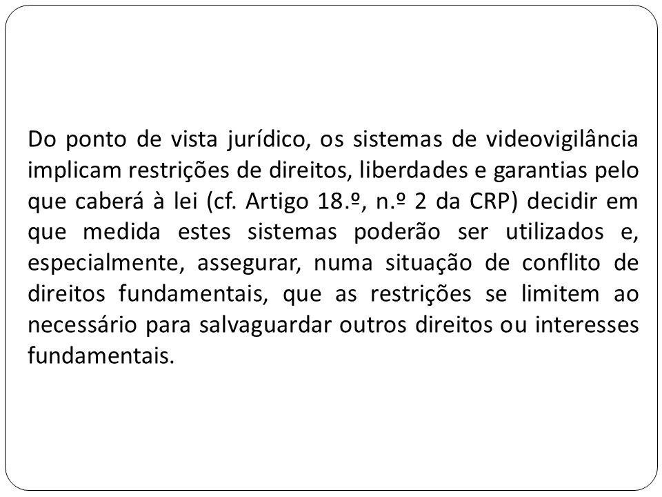 Do ponto de vista jurídico, os sistemas de videovigilância implicam restrições de direitos, liberdades e garantias pelo que caberá à lei (cf.
