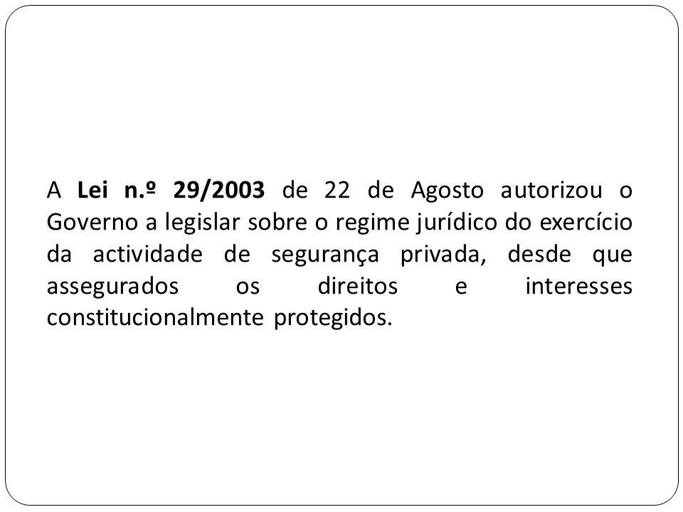 A Lei n.º 29/2003 de 22 de Agosto autorizou o Governo a legislar sobre o regime jurídico do exercício da actividade de segurança privada, desde que assegurados os direitos e interesses constitucionalmente protegidos.