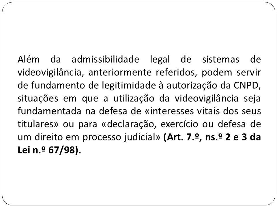 Além da admissibilidade legal de sistemas de videovigilância, anteriormente referidos, podem servir de fundamento de legitimidade à autorização da CNPD, situações em que a utilização da videovigilância seja fundamentada na defesa de «interesses vitais dos seus titulares» ou para «declaração, exercício ou defesa de um direito em processo judicial» (Art.