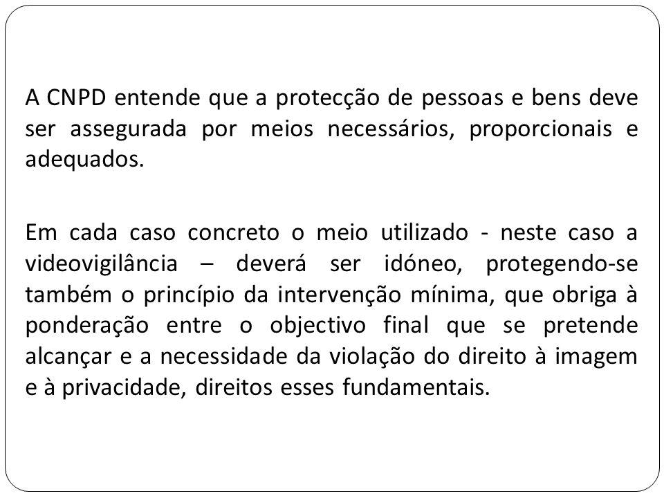 A CNPD entende que a protecção de pessoas e bens deve ser assegurada por meios necessários, proporcionais e adequados.