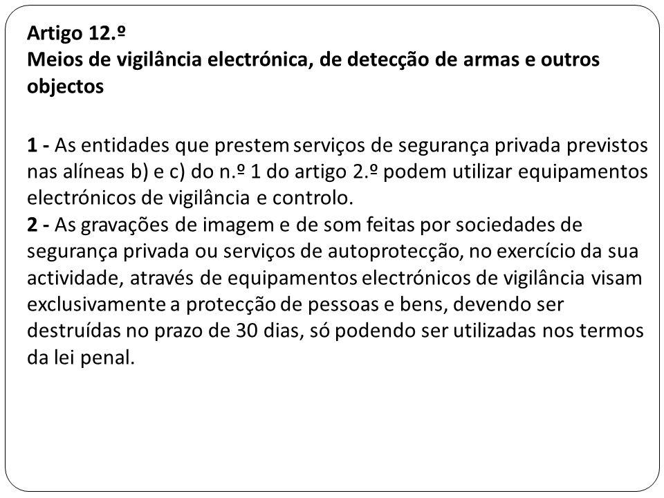Artigo 12.º Meios de vigilância electrónica, de detecção de armas e outros objectos 1 - As entidades que prestem serviços de segurança privada previstos nas alíneas b) e c) do n.º 1 do artigo 2.º podem utilizar equipamentos electrónicos de vigilância e controlo.