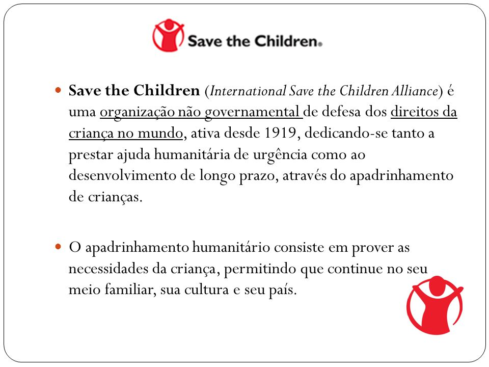Save the Children (International Save the Children Alliance) é uma organização não governamental de defesa dos direitos da criança no mundo, ativa desde 1919, dedicando-se tanto a prestar ajuda humanitária de urgência como ao desenvolvimento de longo prazo, através do apadrinhamento de crianças.