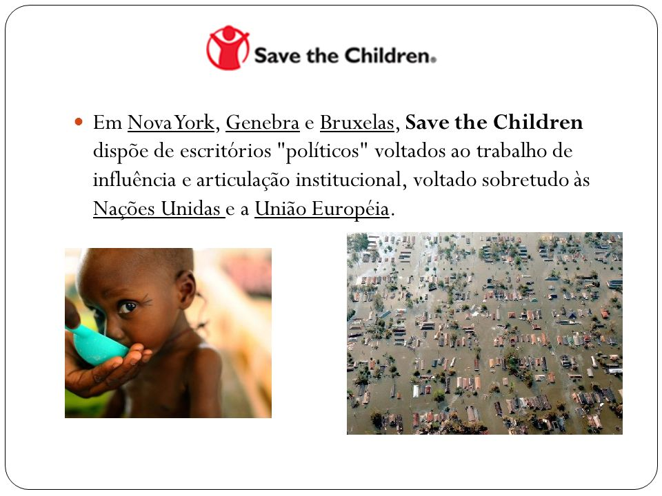 Em Nova York, Genebra e Bruxelas, Save the Children dispõe de escritórios políticos voltados ao trabalho de influência e articulação institucional, voltado sobretudo às Nações Unidas e a União Européia.