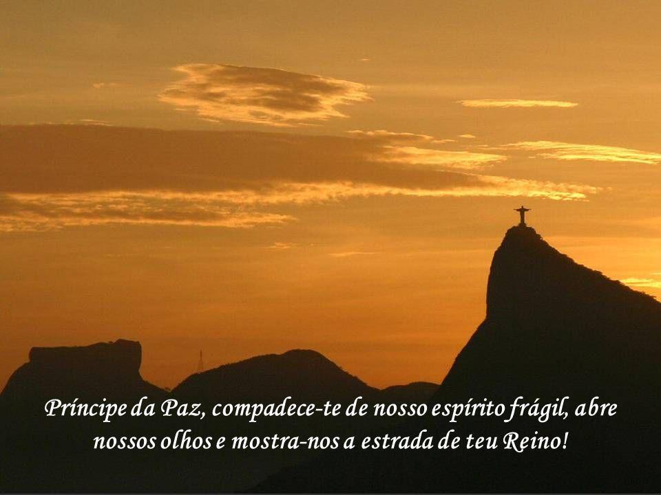 20 Príncipe da Paz, compadece-te de nosso espírito frágil, abre nossos olhos e mostra-nos a estrada de teu Reino!