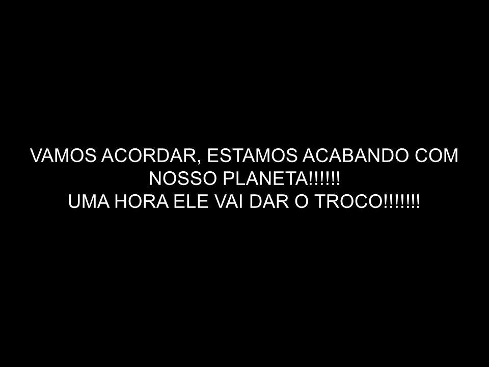 VAMOS ACORDAR, ESTAMOS ACABANDO COM NOSSO PLANETA!!!!!!
