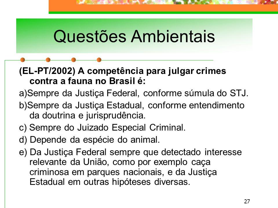 Questões Ambientais (EL-PT/2002) A competência para julgar crimes contra a fauna no Brasil é: a)Sempre da Justiça Federal, conforme súmula do STJ.