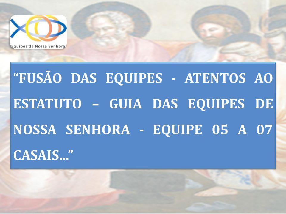 FUSÃO DAS EQUIPES - ATENTOS AO ESTATUTO – GUIA DAS EQUIPES DE NOSSA SENHORA - EQUIPE 05 A 07 CASAIS...