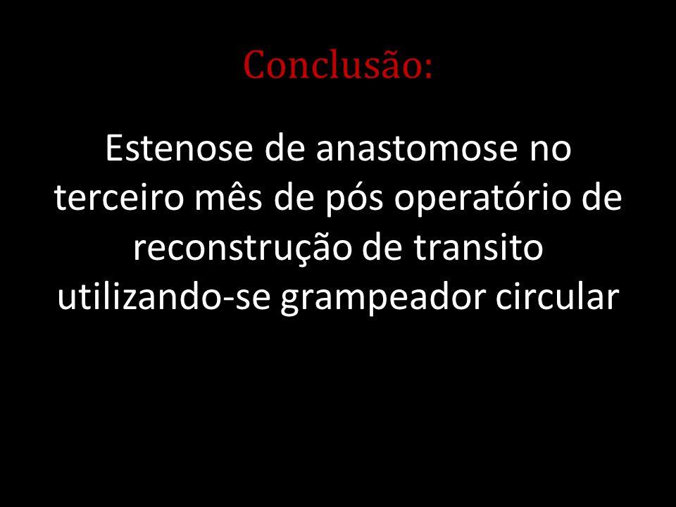 Conclusão: Estenose de anastomose no terceiro mês de pós operatório de reconstrução de transito utilizando-se grampeador circular.