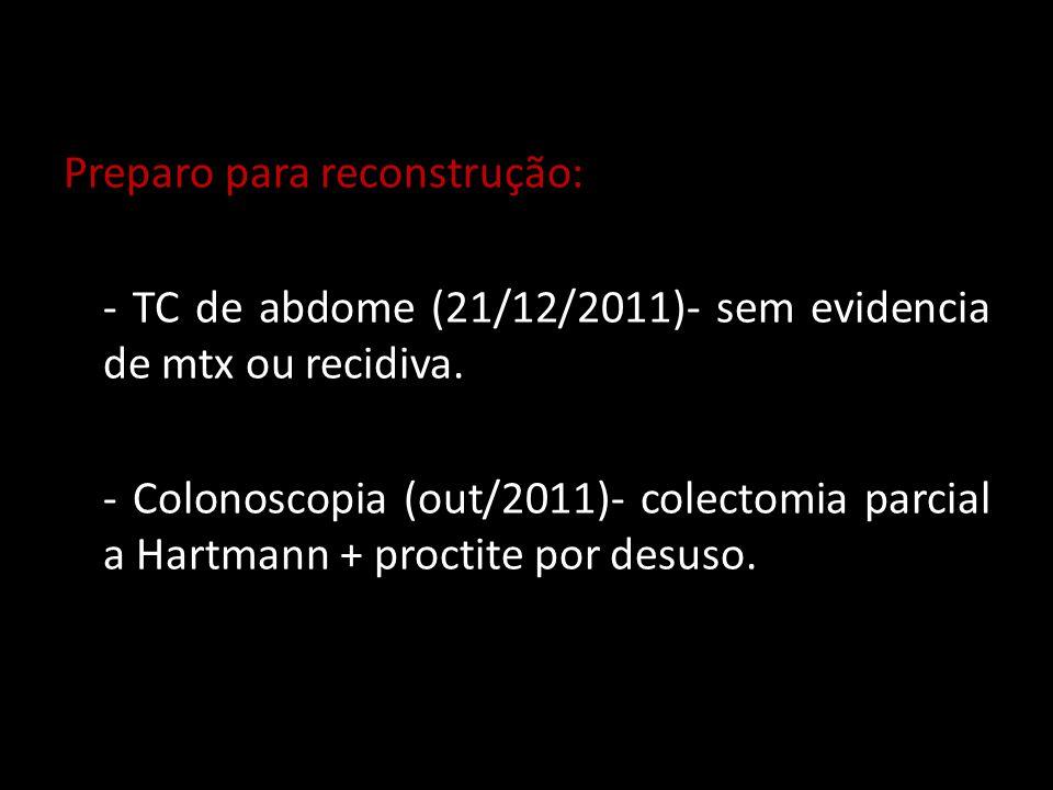 Preparo para reconstrução: - TC de abdome (21/12/2011)- sem evidencia de mtx ou recidiva.