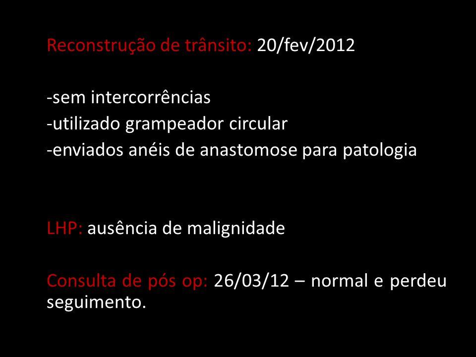 Reconstrução de trânsito: 20/fev/2012 -sem intercorrências -utilizado grampeador circular -enviados anéis de anastomose para patologia LHP: ausência de malignidade Consulta de pós op: 26/03/12 – normal e perdeu seguimento.