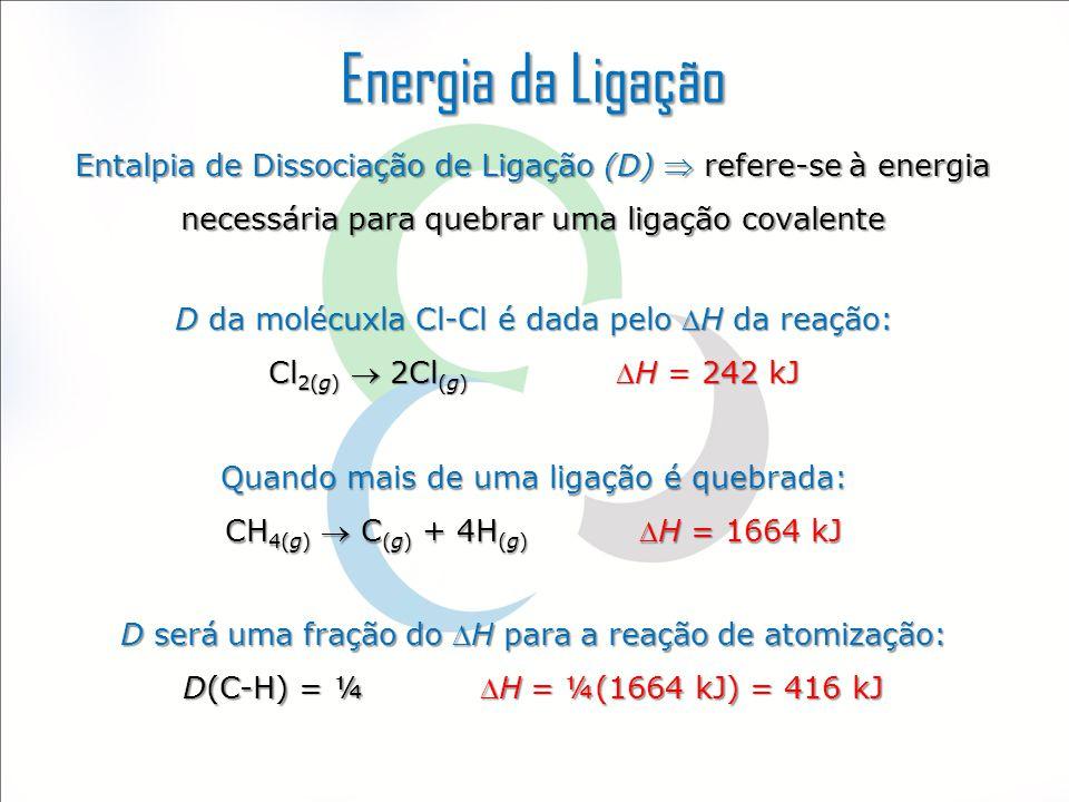 Energia da Ligação Entalpia de Dissociação de Ligação (D)  refere-se à energia necessária para quebrar uma ligação covalente.