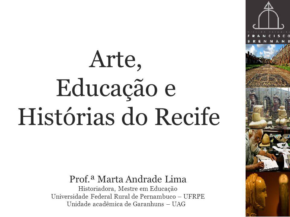 Arte, Educação e Histórias do Recife Prof.ª Marta Andrade Lima