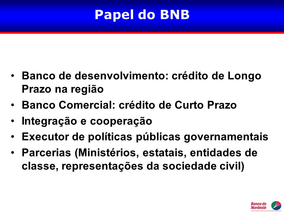 Papel do BNB Banco de desenvolvimento: crédito de Longo Prazo na região. Banco Comercial: crédito de Curto Prazo.