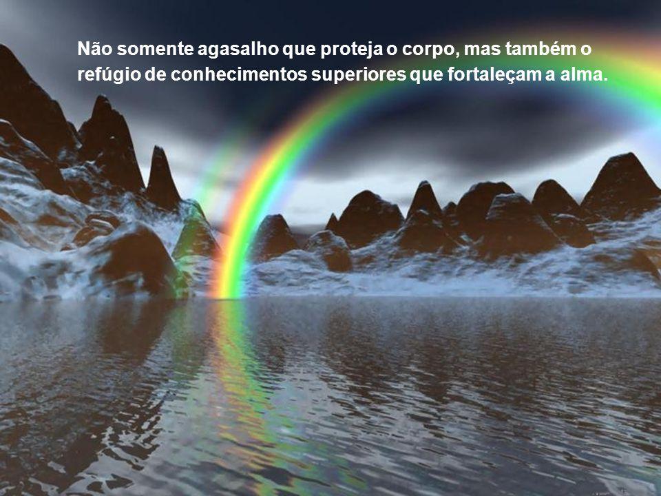 Não somente agasalho que proteja o corpo, mas também o refúgio de conhecimentos superiores que fortaleçam a alma.