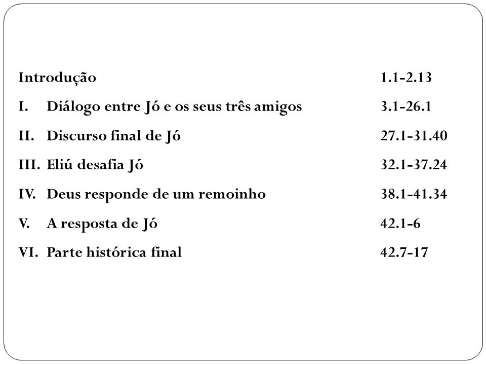 Introdução 1.1-2.13 I. Diálogo entre Jó e os seus três amigos 3.1-26.1. II. Discurso final de Jó 27.1-31.40.