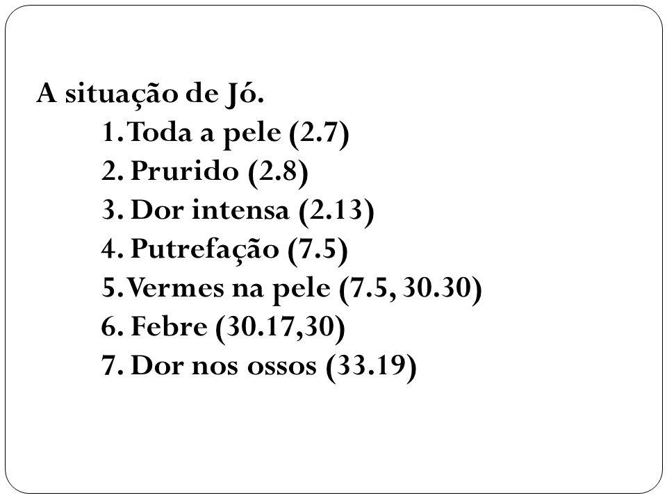 A situação de Jó. 1. Toda a pele (2.7) 2. Prurido (2.8) 3. Dor intensa (2.13) 4. Putrefação (7.5)