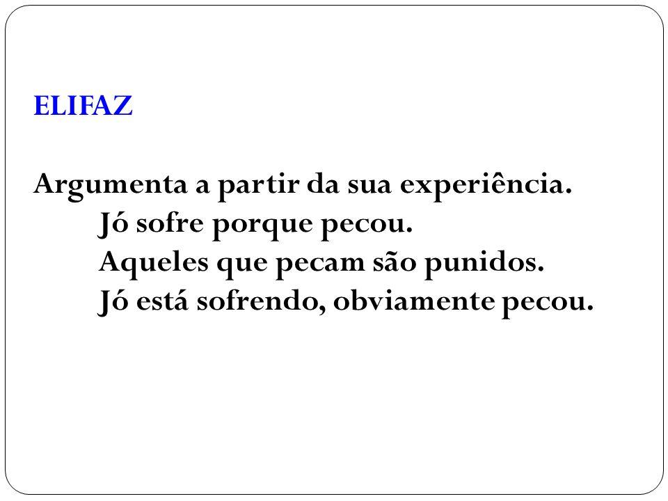 ELIFAZ Argumenta a partir da sua experiência. Jó sofre porque pecou. Aqueles que pecam são punidos.