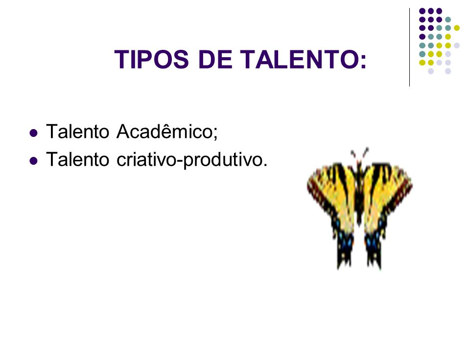 TIPOS DE TALENTO: Talento Acadêmico; Talento criativo-produtivo.