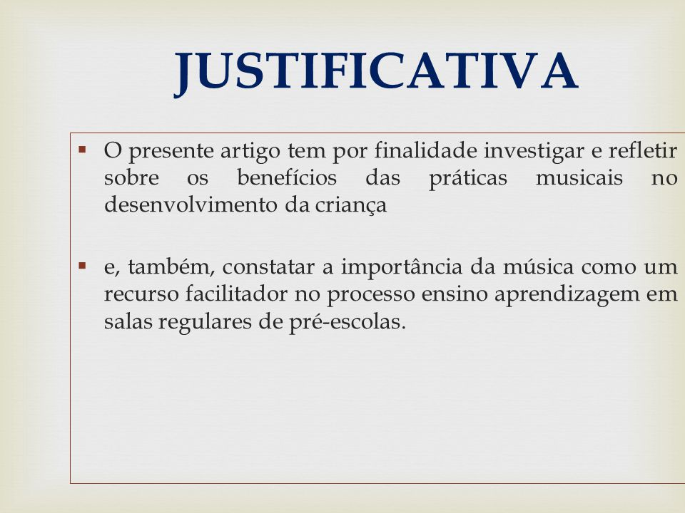 JUSTIFICATIVA O presente artigo tem por finalidade investigar e refletir sobre os benefícios das práticas musicais no desenvolvimento da criança.