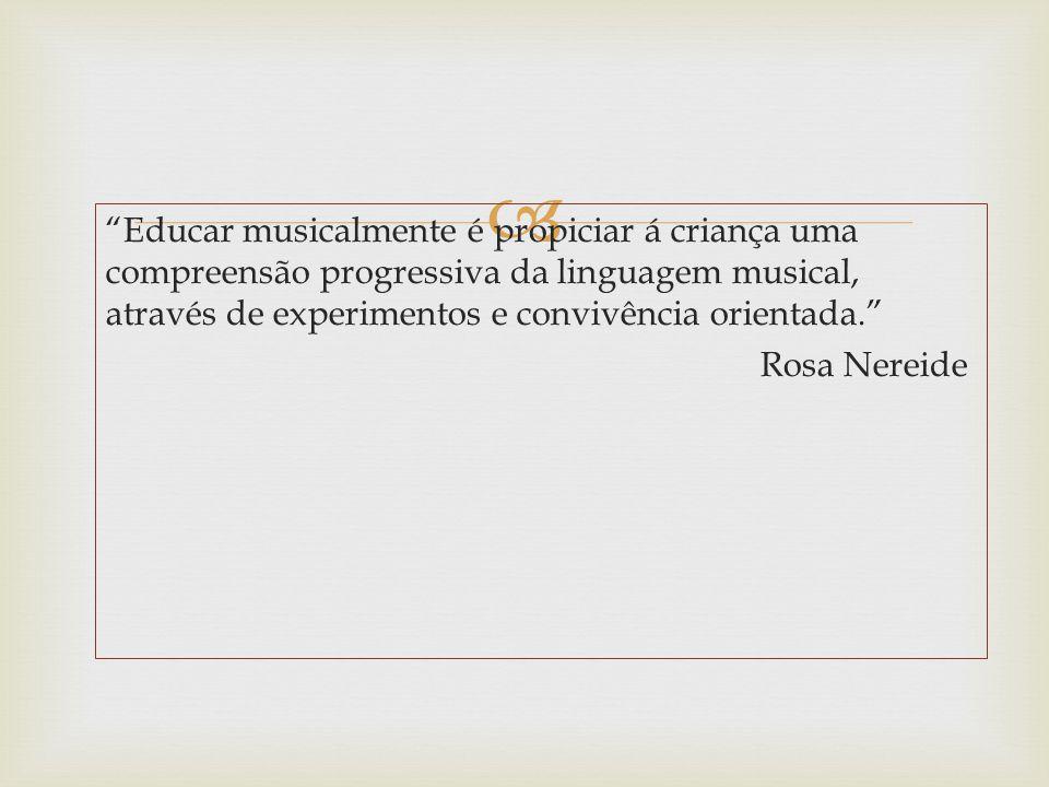 Educar musicalmente é propiciar á criança uma compreensão progressiva da linguagem musical, através de experimentos e convivência orientada. Rosa Nereide