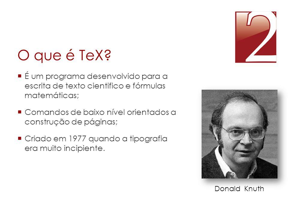 O que é TeX É um programa desenvolvido para a escrita de texto cientifico e fórmulas matemáticas;