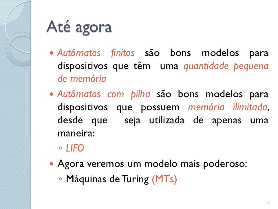 Até agora Autômatos finitos são bons modelos para dispositivos que têm uma quantidade pequena de memória.
