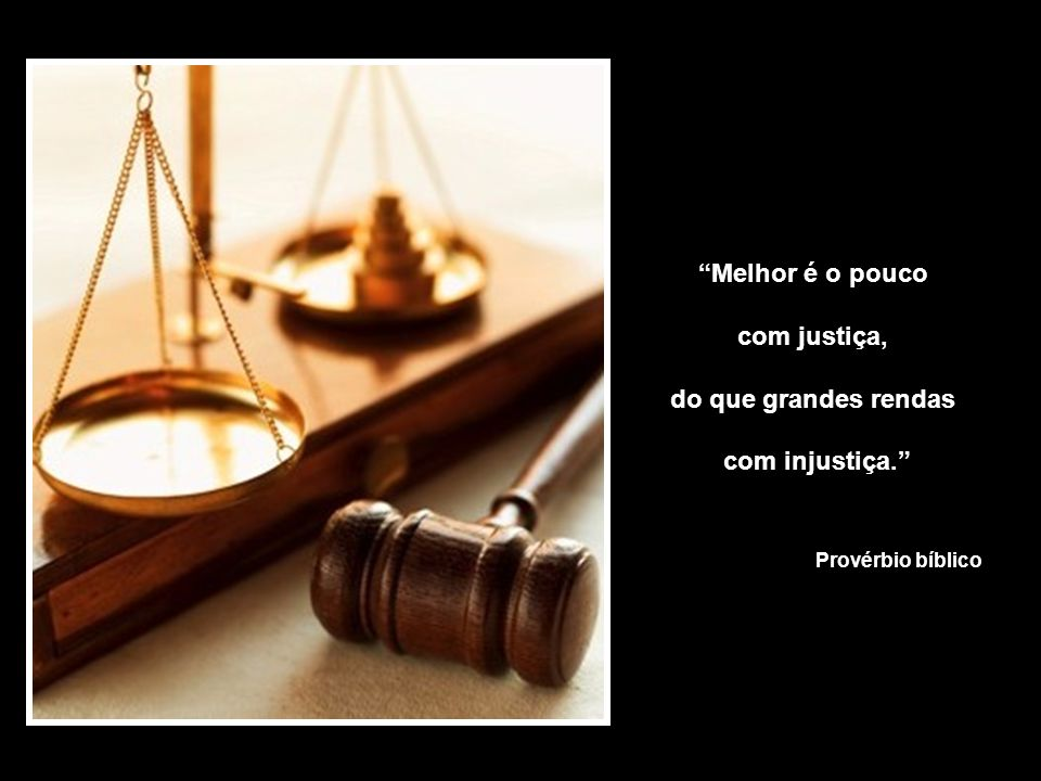 Melhor é o pouco com justiça, do que grandes rendas com injustiça.